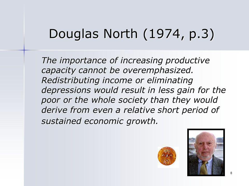 8 Douglas North (1974, p.3) The importance of increasing productive capacity cannot be overemphasized. Redistributing income or eliminating depression