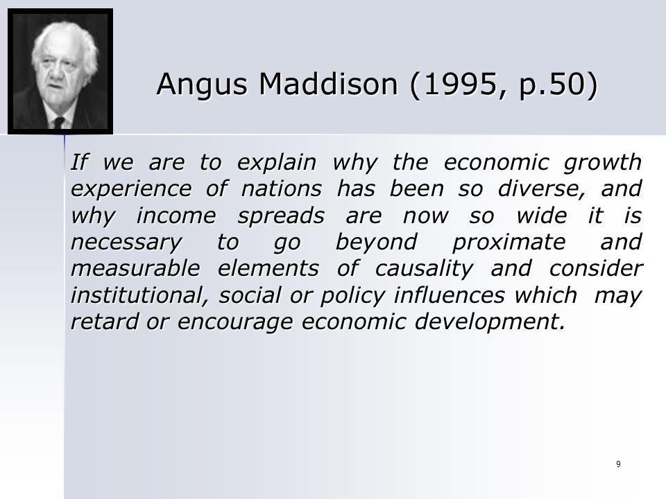 9 Angus Maddison (1995, p.50) If we are to explain why the economic growth experience of nations has been so diverse, and why income spreads are now s