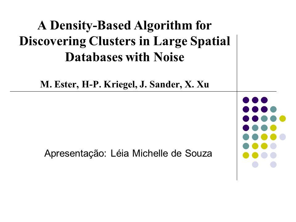 A Density-Based Algorithm for Discovering Clusters in Large Spatial Databases with Noise M. Ester, H-P. Kriegel, J. Sander, X. Xu Apresentação: Léia M