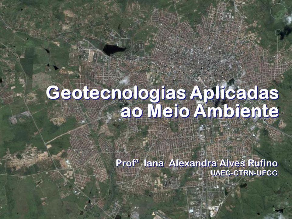 Geotecnologias Aplicadas ao Meio Ambiente Profª Iana Alexandra Alves Rufino UAEC-CTRN-UFCG