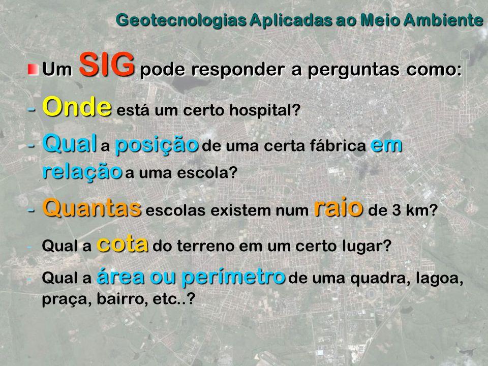 Geotecnologias Aplicadas ao Meio Ambiente Um SIG pode responder a perguntas como: - Onde - Onde está um certo hospital? - Qual posiçãoem relação - Qua