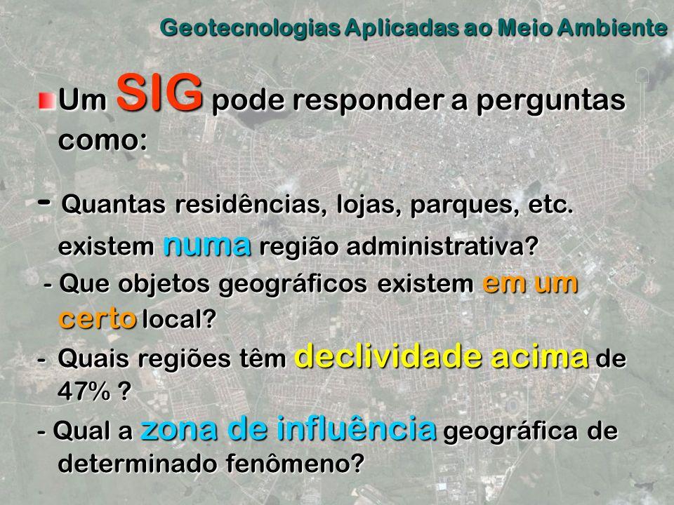 Geotecnologias Aplicadas ao Meio Ambiente Um SIG pode responder a perguntas como: - Quantas residências, lojas, parques, etc. existem numa região admi