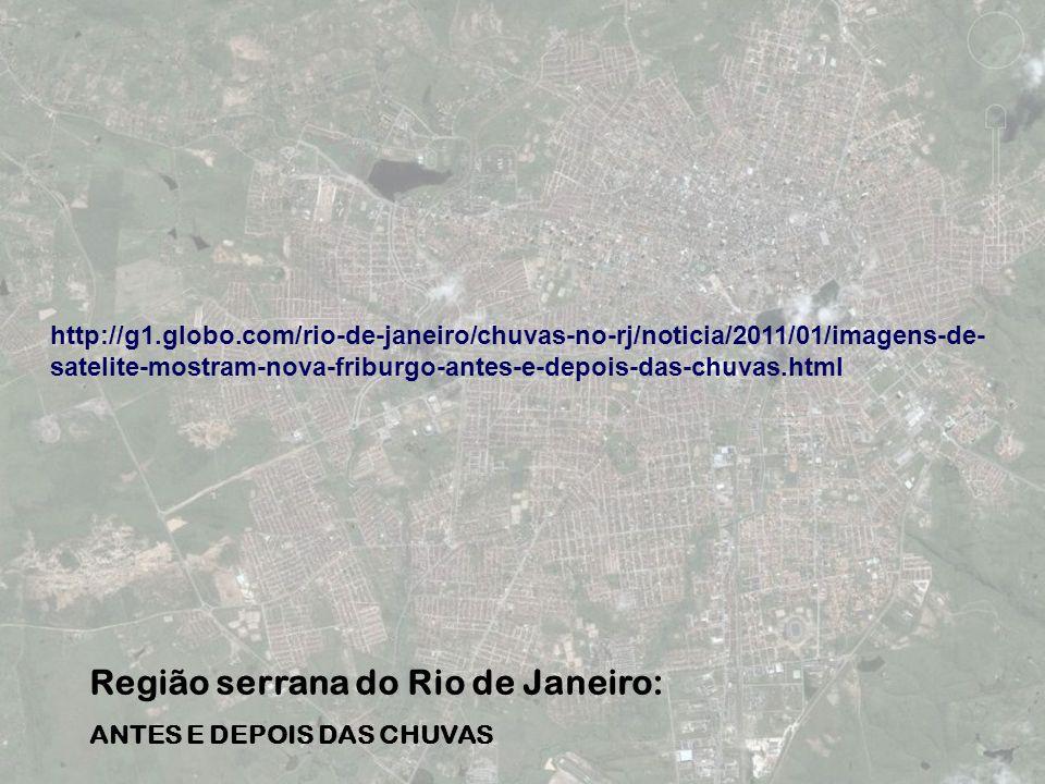 Região serrana do Rio de Janeiro: ANTES E DEPOIS DAS CHUVAS http://g1.globo.com/rio-de-janeiro/chuvas-no-rj/noticia/2011/01/imagens-de- satelite-mostr