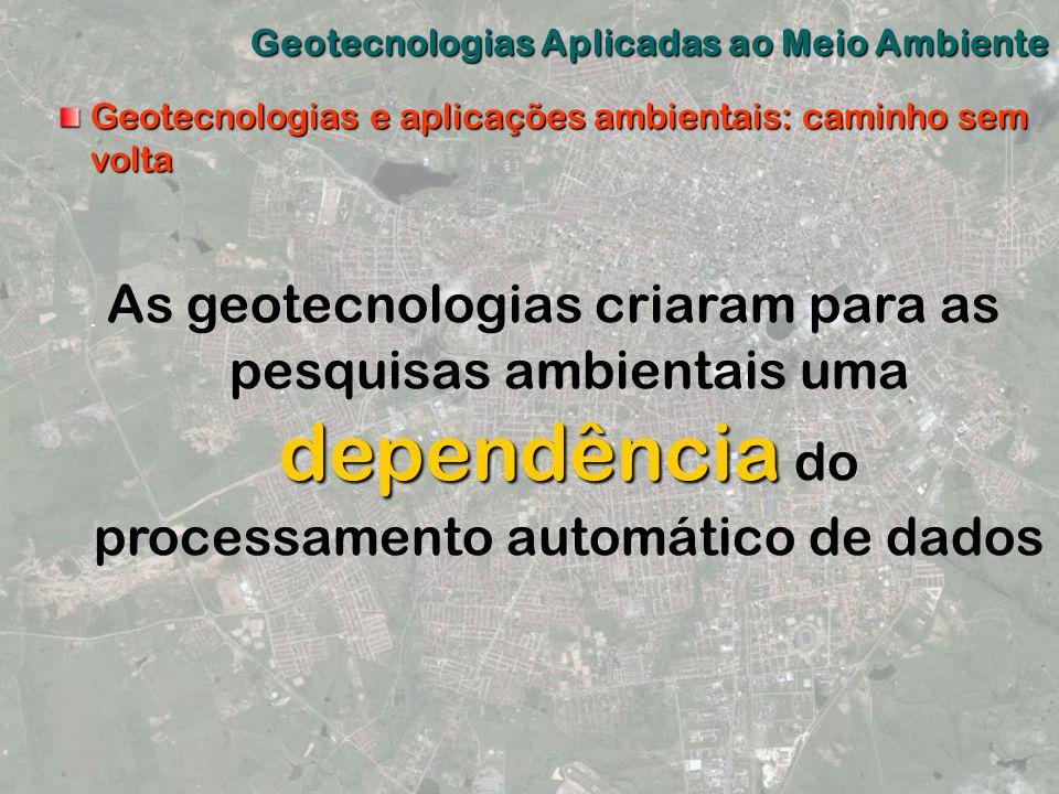 Geotecnologias Aplicadas ao Meio Ambiente Geotecnologias e aplicações ambientais: caminho sem volta dependência As geotecnologias criaram para as pesq
