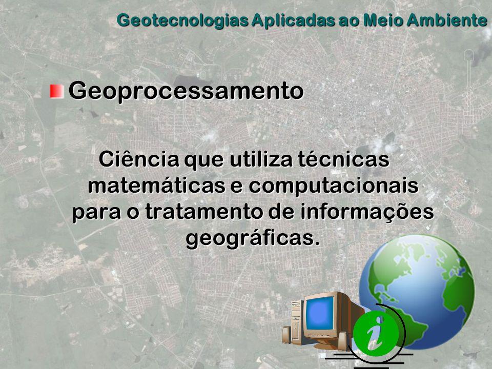 Geoprocessamento Ciência que utiliza técnicas matemáticas e computacionais para o tratamento de informações geográficas. Geotecnologias Aplicadas ao M