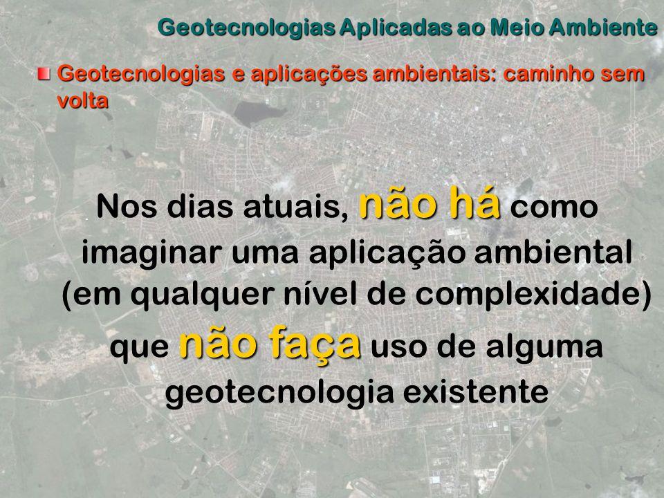 Geotecnologias Aplicadas ao Meio Ambiente Geotecnologias e aplicações ambientais: caminho sem volta não há não faça Nos dias atuais, não há como imagi