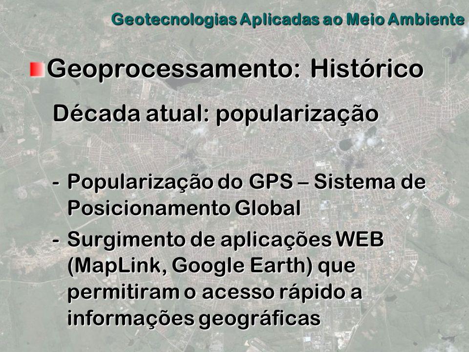 Geoprocessamento: Histórico Década atual: popularização -Popularização do GPS – Sistema de Posicionamento Global -Surgimento de aplicações WEB (MapLin