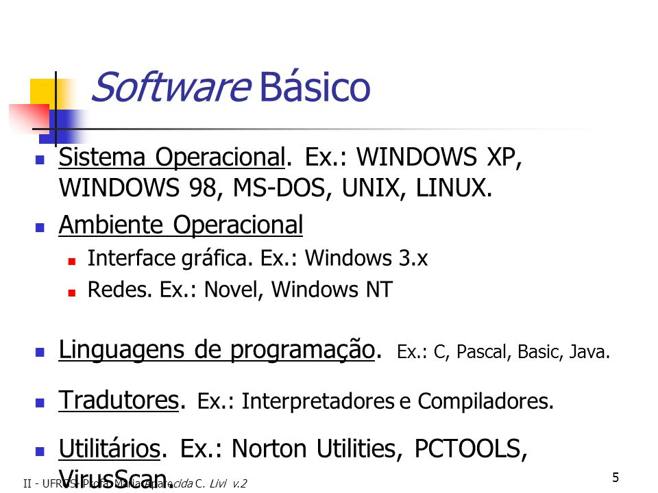II - UFRGS- Profa. Maria Aparecida C. Livi v.2 5 Software Básico Sistema Operacional. Ex.: WINDOWS XP, WINDOWS 98, MS-DOS, UNIX, LINUX. Ambiente Opera