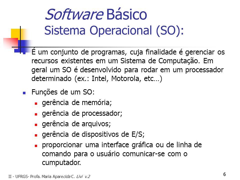 II - UFRGS- Profa. Maria Aparecida C. Livi v.2 6 Software Básico Sistema Operacional (SO): É um conjunto de programas, cuja finalidade é gerenciar os