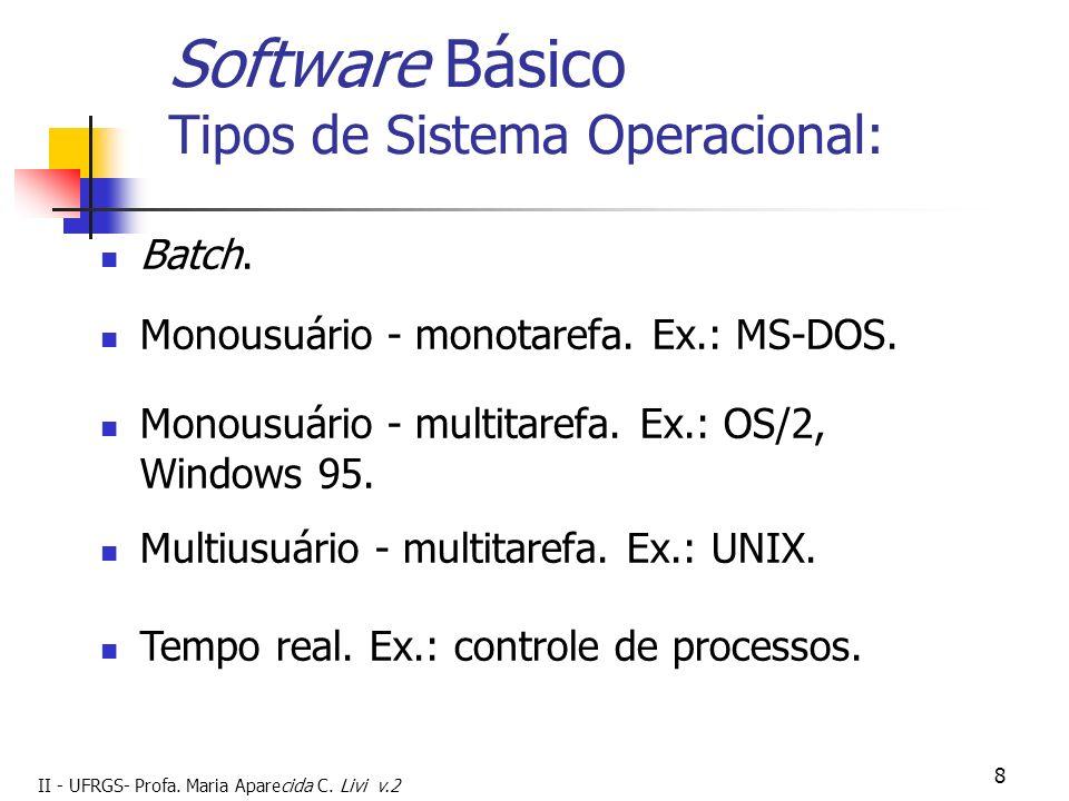 II - UFRGS- Profa. Maria Aparecida C. Livi v.2 8 Software Básico Tipos de Sistema Operacional: Batch. Tempo real. Ex.: controle de processos. Monousuá