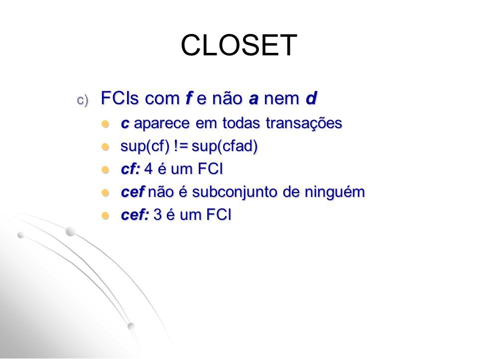 CLOSET c) FCIs com f e não a nem d c aparece em todas transações c aparece em todas transações sup(cf) != sup(cfad) sup(cf) != sup(cfad) cf: 4 é um FC