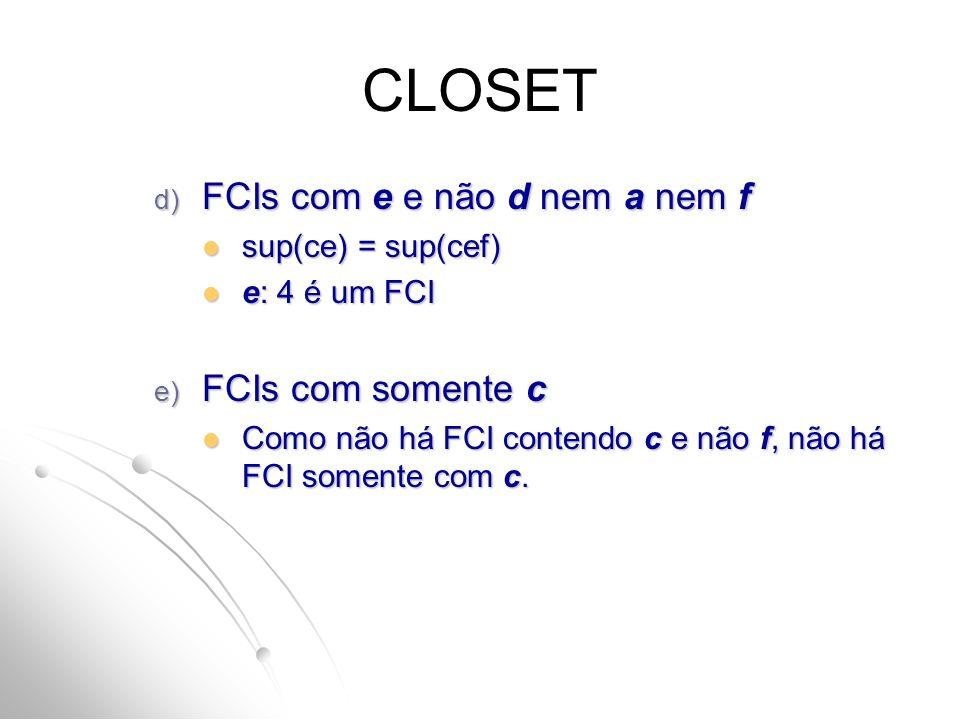 CLOSET d) FCIs com e e não d nem a nem f sup(ce) = sup(cef) sup(ce) = sup(cef) e: 4 é um FCI e: 4 é um FCI e) FCIs com somente c Como não há FCI contendo c e não f, não há FCI somente com c.