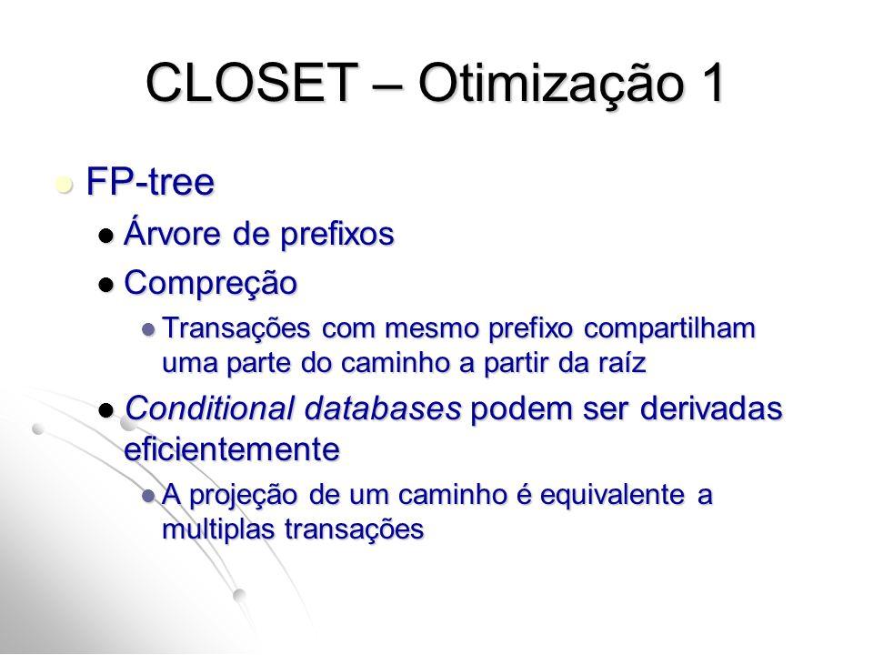 CLOSET – Otimização 1 FP-tree FP-tree Árvore de prefixos Árvore de prefixos Compreção Compreção Transações com mesmo prefixo compartilham uma parte do caminho a partir da raíz Transações com mesmo prefixo compartilham uma parte do caminho a partir da raíz Conditional databases podem ser derivadas eficientemente Conditional databases podem ser derivadas eficientemente A projeção de um caminho é equivalente a multiplas transações A projeção de um caminho é equivalente a multiplas transações