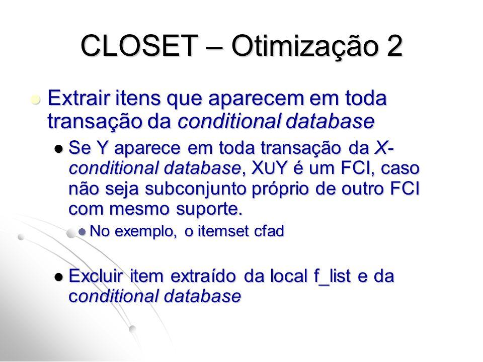 CLOSET – Otimização 2 Extrair itens que aparecem em toda transação da conditional database Extrair itens que aparecem em toda transação da conditional database Se Y aparece em toda transação da X- conditional database, X U Y é um FCI, caso não seja subconjunto próprio de outro FCI com mesmo suporte.