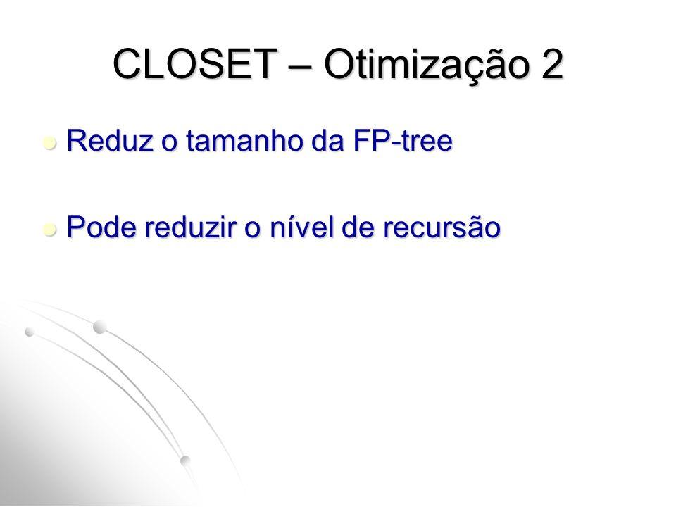 CLOSET – Otimização 2 Reduz o tamanho da FP-tree Reduz o tamanho da FP-tree Pode reduzir o nível de recursão Pode reduzir o nível de recursão