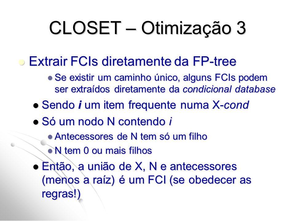 CLOSET – Otimização 3 Extrair FCIs diretamente da FP-tree Extrair FCIs diretamente da FP-tree Se existir um caminho único, alguns FCIs podem ser extraídos diretamente da condicional database Se existir um caminho único, alguns FCIs podem ser extraídos diretamente da condicional database Sendo i um item frequente numa X-cond Sendo i um item frequente numa X-cond Só um nodo N contendo i Só um nodo N contendo i Antecessores de N tem só um filho Antecessores de N tem só um filho N tem 0 ou mais filhos N tem 0 ou mais filhos Então, a união de X, N e antecessores (menos a raíz) é um FCI (se obedecer as regras!) Então, a união de X, N e antecessores (menos a raíz) é um FCI (se obedecer as regras!)