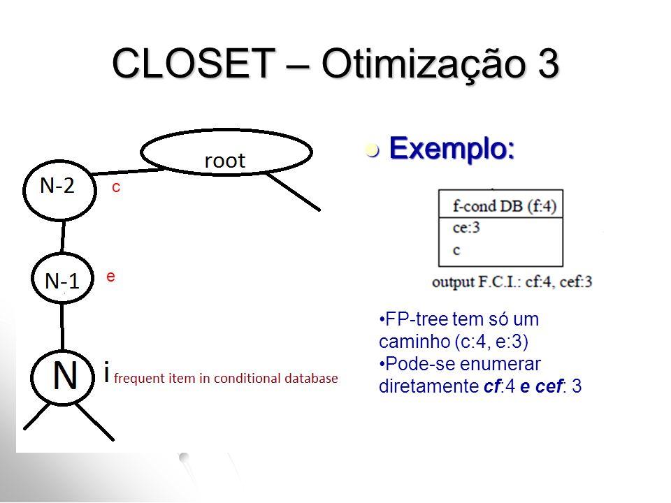 CLOSET – Otimização 3 Exemplo: Exemplo: FP-tree tem só um caminho (c:4, e:3) Pode-se enumerar diretamente cf:4 e cef: 3 c e