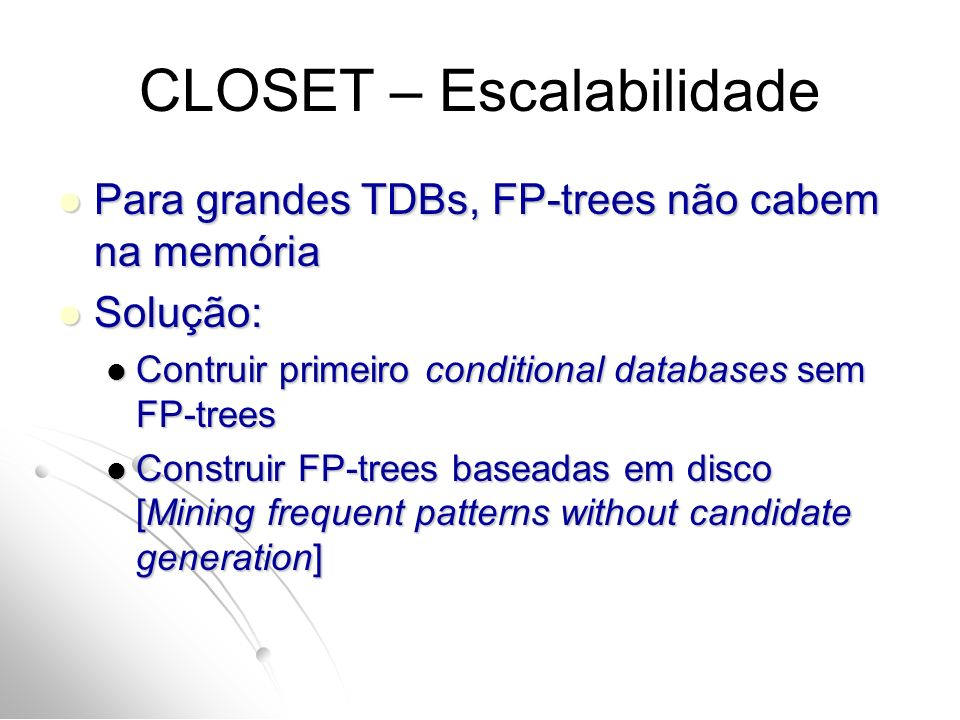 CLOSET – Escalabilidade Para grandes TDBs, FP-trees não cabem na memória Para grandes TDBs, FP-trees não cabem na memória Solução: Solução: Contruir primeiro conditional databases sem FP-trees Contruir primeiro conditional databases sem FP-trees Construir FP-trees baseadas em disco [Mining frequent patterns without candidate generation] Construir FP-trees baseadas em disco [Mining frequent patterns without candidate generation]
