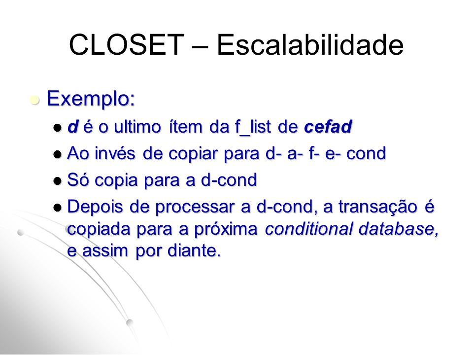 CLOSET – Escalabilidade Exemplo: Exemplo: d é o ultimo ítem da f_list de cefad d é o ultimo ítem da f_list de cefad Ao invés de copiar para d- a- f- e- cond Ao invés de copiar para d- a- f- e- cond Só copia para a d-cond Só copia para a d-cond Depois de processar a d-cond, a transação é copiada para a próxima conditional database, e assim por diante.