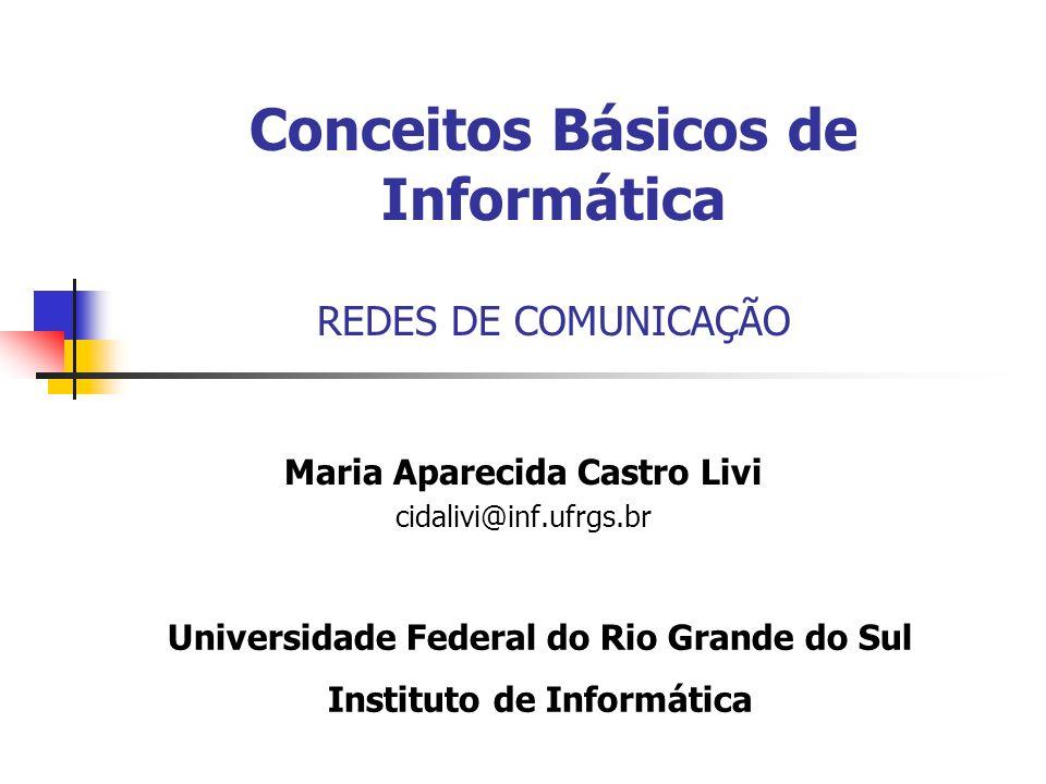 Conceitos Básicos de Informática REDES DE COMUNICAÇÃO Maria Aparecida Castro Livi cidalivi@inf.ufrgs.br Universidade Federal do Rio Grande do Sul Inst
