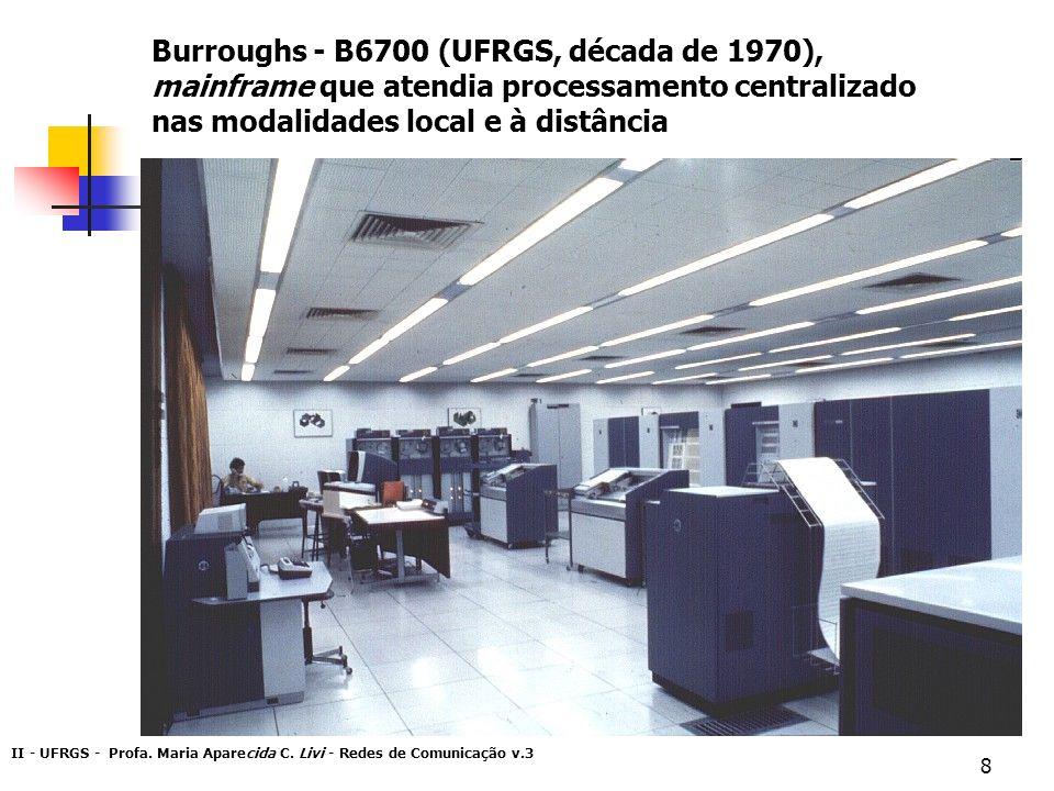 II - UFRGS - Profa. Maria Aparecida C. Livi - Redes de Comunicação v.3 8 Burroughs - B6700 (UFRGS, década de 1970), mainframe que atendia processament