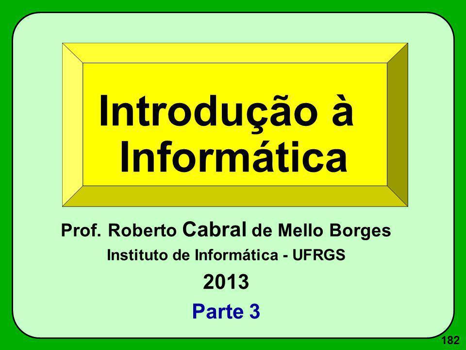182 Introdução à Informática Prof. Roberto Cabral de Mello Borges Instituto de Informática - UFRGS 2013 Parte 3