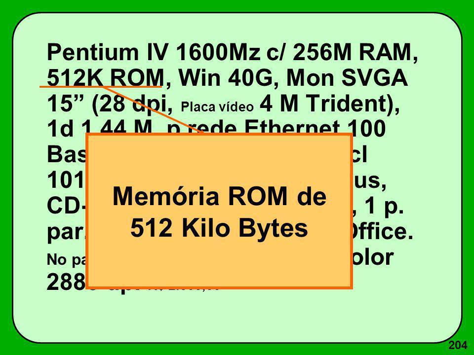 204 Pentium IV 1600Mz c/ 256M RAM, 512K ROM, Win 40G, Mon SVGA 15 (28 dpi, Placa vídeo 4 M Trident), 1d 1.44 M, p.rede Ethernet 100 Base T, Fax-Mod. 5