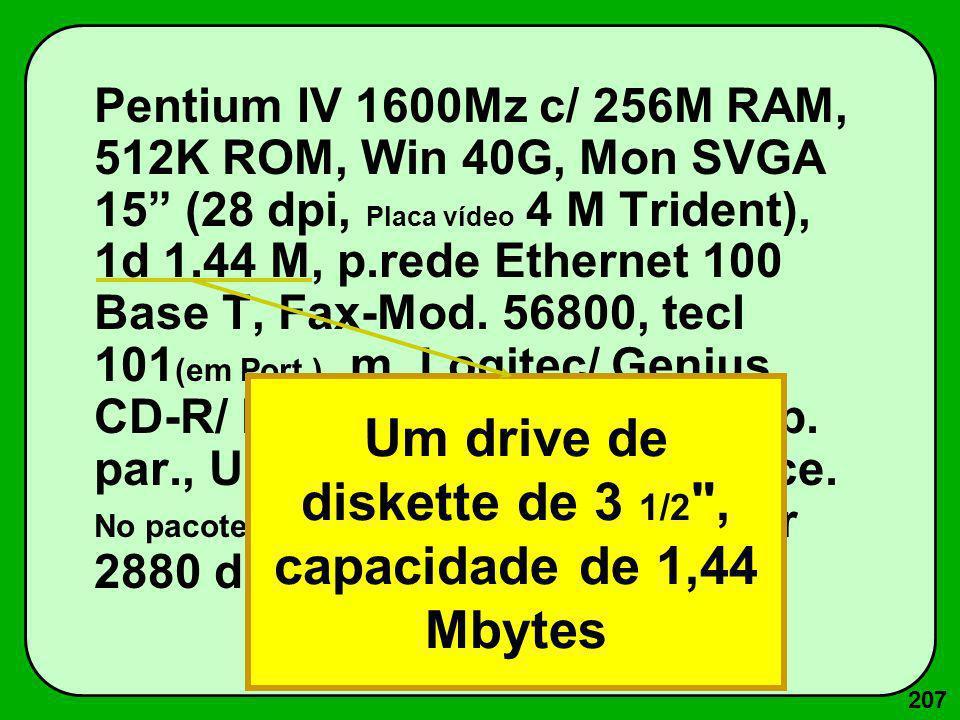 207 Pentium IV 1600Mz c/ 256M RAM, 512K ROM, Win 40G, Mon SVGA 15 (28 dpi, Placa vídeo 4 M Trident), 1d 1.44 M, p.rede Ethernet 100 Base T, Fax-Mod. 5