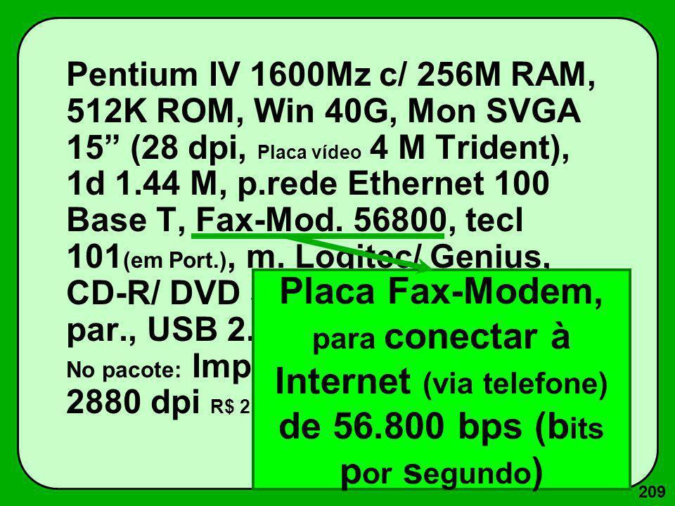 209 Pentium IV 1600Mz c/ 256M RAM, 512K ROM, Win 40G, Mon SVGA 15 (28 dpi, Placa vídeo 4 M Trident), 1d 1.44 M, p.rede Ethernet 100 Base T, Fax-Mod. 5