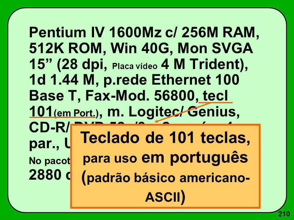 210 Pentium IV 1600Mz c/ 256M RAM, 512K ROM, Win 40G, Mon SVGA 15 (28 dpi, Placa vídeo 4 M Trident), 1d 1.44 M, p.rede Ethernet 100 Base T, Fax-Mod. 5