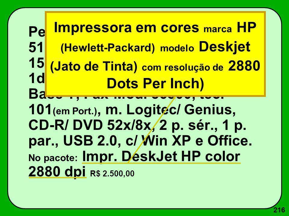 216 Pentium IV 1600Mz c/ 256M RAM, 512K ROM, Win 40G, Mon SVGA 15 (28 dpi, Placa vídeo 4 M Trident), 1d 1.44 M, p.rede Ethernet 100 Base T, Fax-Mod. 5