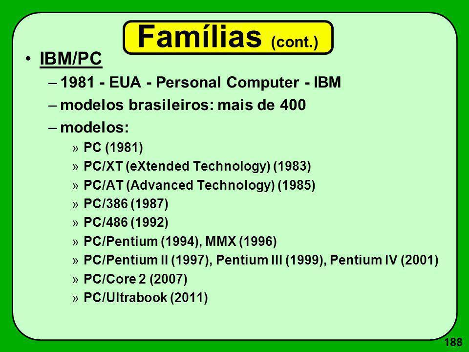 188 Famílias (cont.) IBM/PC –1981 - EUA - Personal Computer - IBM –modelos brasileiros: mais de 400 –modelos: »PC (1981) »PC/XT (eXtended Technology)