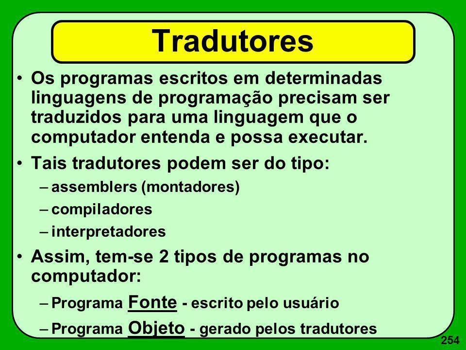 254 Tradutores Os programas escritos em determinadas linguagens de programação precisam ser traduzidos para uma linguagem que o computador entenda e p
