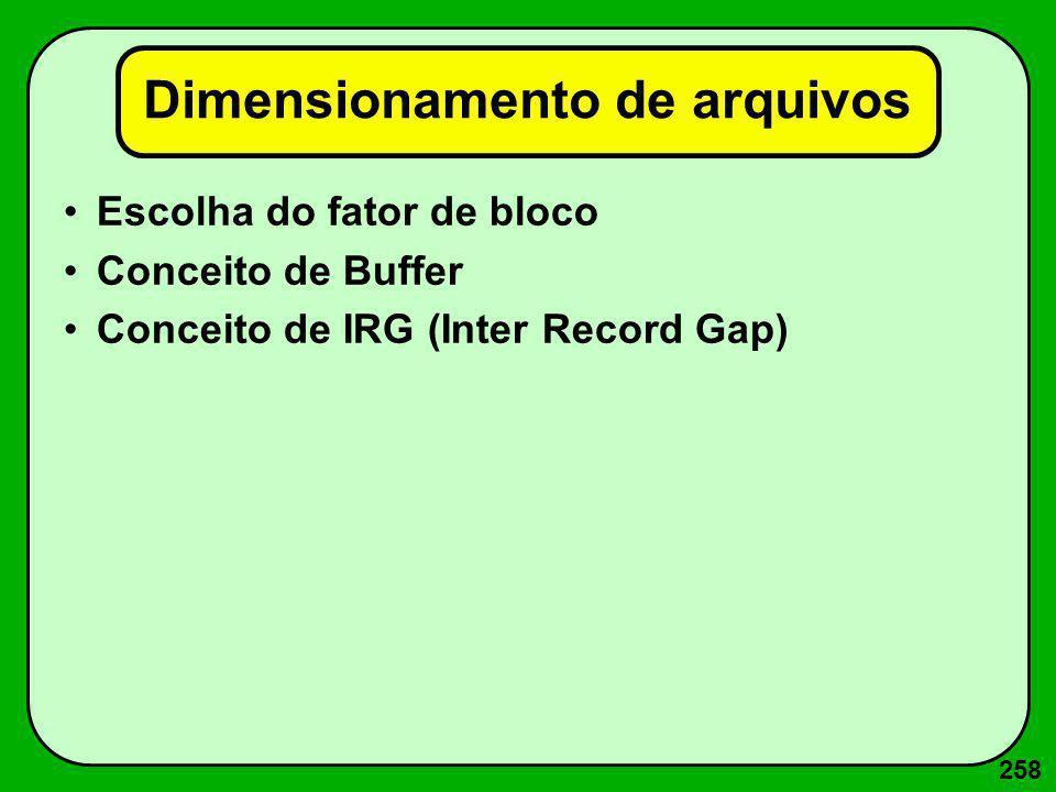 258 Dimensionamento de arquivos Escolha do fator de bloco Conceito de Buffer Conceito de IRG (Inter Record Gap)