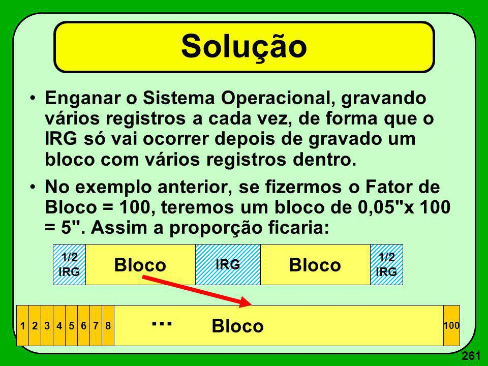 261 Solução Enganar o Sistema Operacional, gravando vários registros a cada vez, de forma que o IRG só vai ocorrer depois de gravado um bloco com vári
