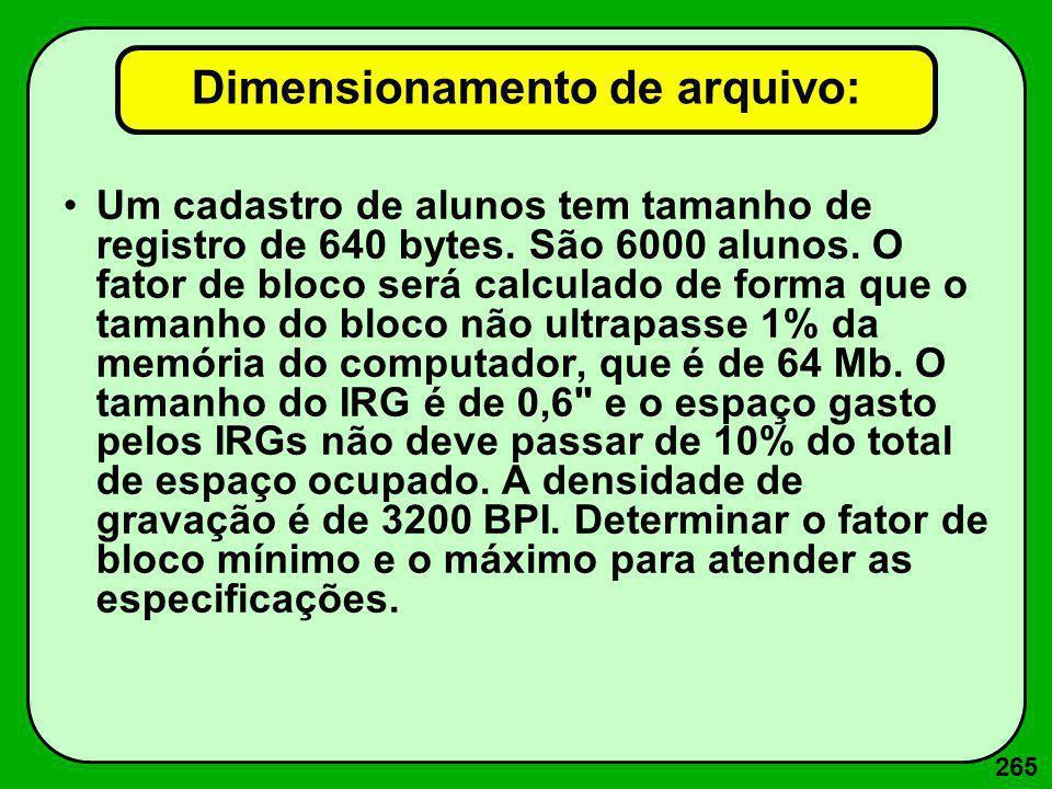 265 Dimensionamento de arquivo: Um cadastro de alunos tem tamanho de registro de 640 bytes. São 6000 alunos. O fator de bloco será calculado de forma