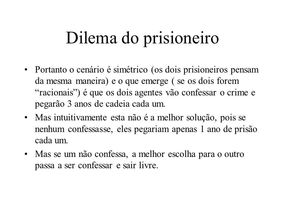 Dilema do prisioneiro Portanto o cenário é simétrico (os dois prisioneiros pensam da mesma maneira) e o que emerge ( se os dois forem racionais) é que
