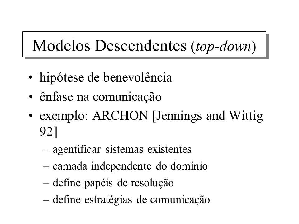 Modelos Descendentes (top-down) hipótese de benevolência ênfase na comunicação exemplo: ARCHON [Jennings and Wittig 92] –agentificar sistemas existent