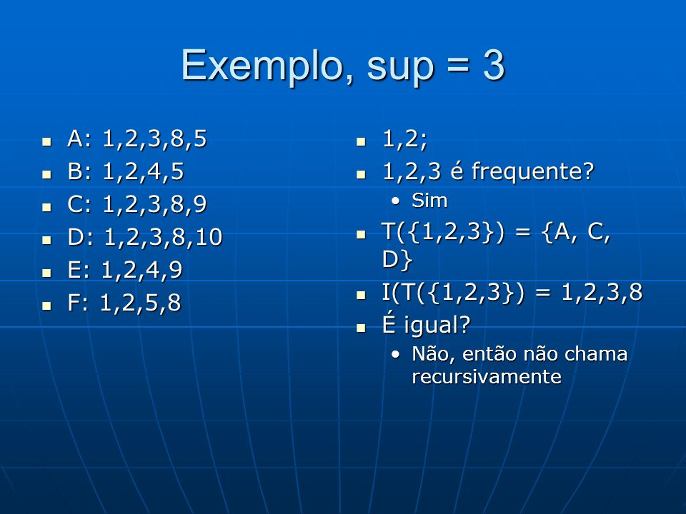 Exemplo, sup = 3 A: 1,2,3,8,5 A: 1,2,3,8,5 B: 1,2,4,5 B: 1,2,4,5 C: 1,2,3,8,9 C: 1,2,3,8,9 D: 1,2,3,8,10 D: 1,2,3,8,10 E: 1,2,4,9 E: 1,2,4,9 F: 1,2,5,8 F: 1,2,5,8 1,2; 1,2; 1,2,3 é frequente.