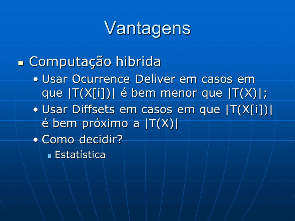 Vantagens Computação hibrida Computação hibrida Usar Ocurrence Deliver em casos em que |T(X[i])| é bem menor que |T(X)|;Usar Ocurrence Deliver em casos em que |T(X[i])| é bem menor que |T(X)|; Usar Diffsets em casos em que |T(X[i])| é bem próximo a |T(X)|Usar Diffsets em casos em que |T(X[i])| é bem próximo a |T(X)| Como decidir Como decidir.
