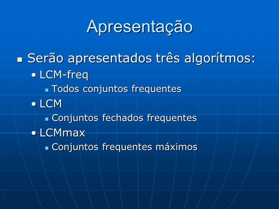 Apresentação Serão apresentados três algorítmos: Serão apresentados três algorítmos: LCM-freqLCM-freq Todos conjuntos frequentes Todos conjuntos frequentes LCMLCM Conjuntos fechados frequentes Conjuntos fechados frequentes LCMmaxLCMmax Conjuntos frequentes máximos Conjuntos frequentes máximos