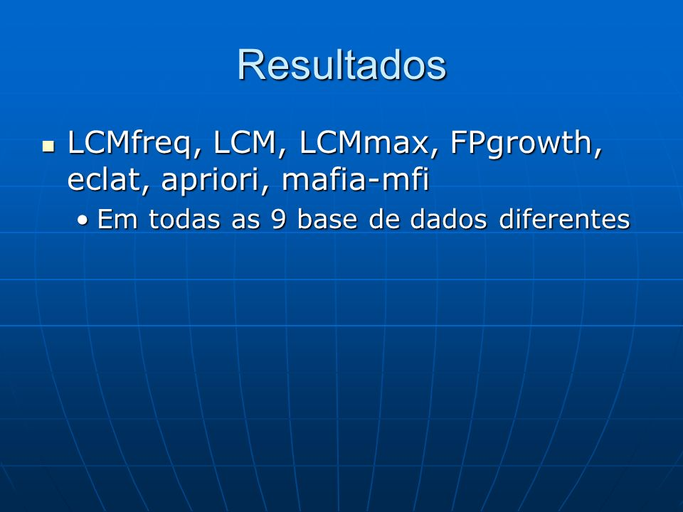 Resultados LCMfreq, LCM, LCMmax, FPgrowth, eclat, apriori, mafia-mfi LCMfreq, LCM, LCMmax, FPgrowth, eclat, apriori, mafia-mfi Em todas as 9 base de dados diferentesEm todas as 9 base de dados diferentes