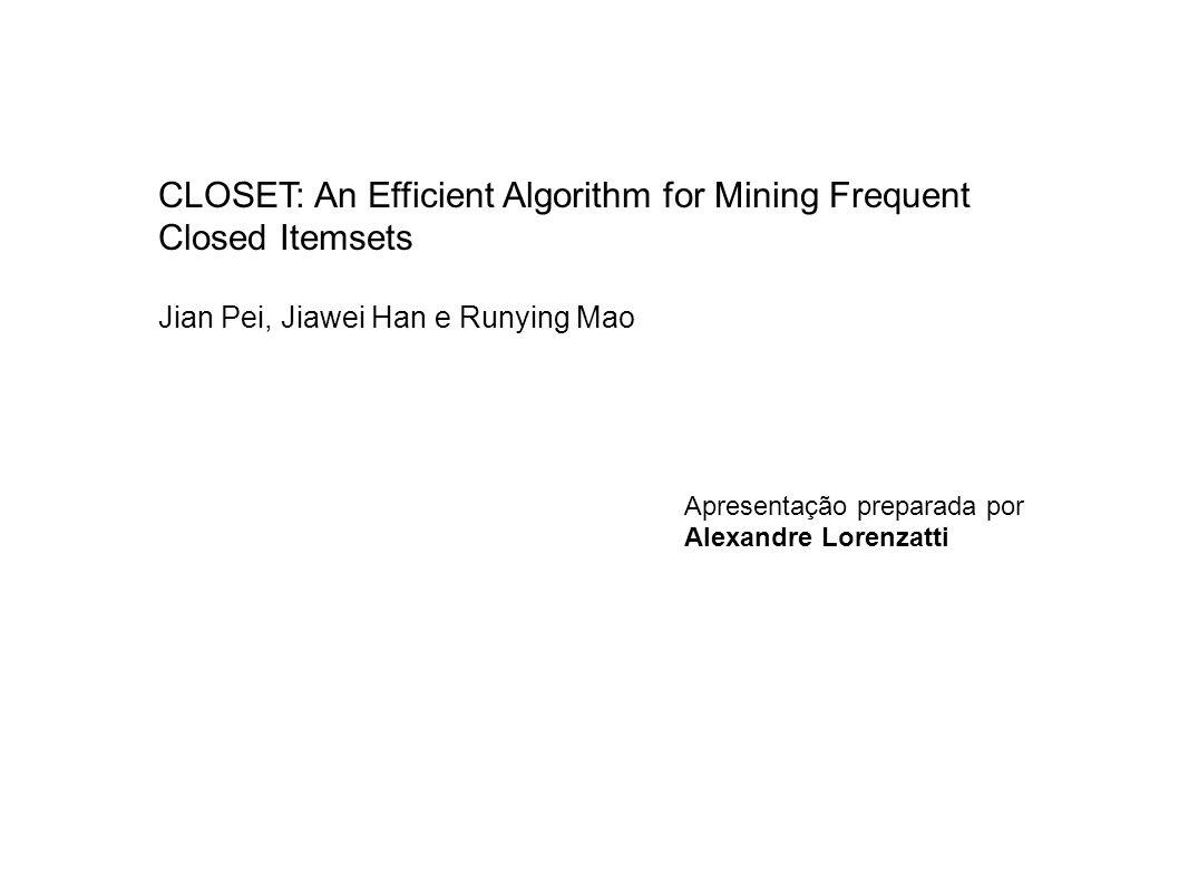 CLOSET: An Efficient Algorithm for Mining Frequent Closed Itemsets Extração dos FCIs Encontrar a lista de itens freqüentes f_list com min_sup=2: c: 4, e: 4,f: 4,a: 3,d: 2 A base de transações ordenada pelo suporte e que atendem min_sup=2 1 | c e f a d 2 | e a 3 | c e f 4 | c f a d 5 | c e f Dividir o espaço de busca criando os chamados BDs condicionais (TDB|x) todos os FCIs são divididos em 5 sub-conjuntos de acordo com f_list e de acordo com as regras: sub-conj.