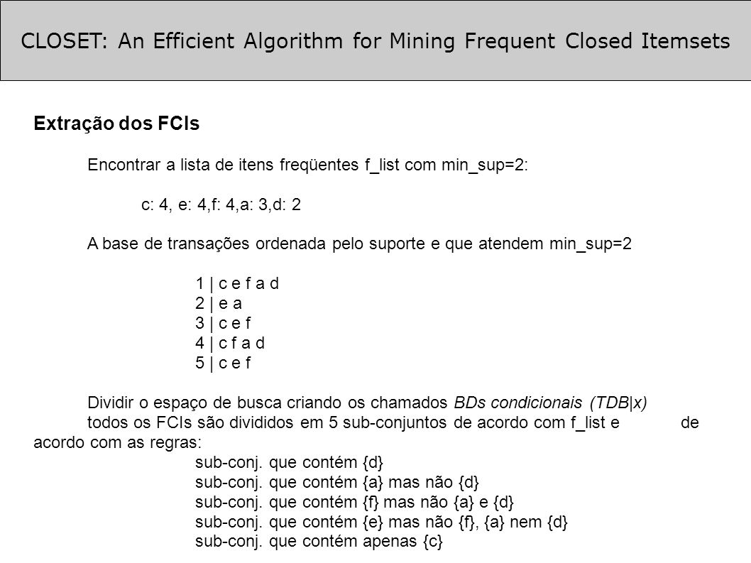 CLOSET: An Efficient Algorithm for Mining Frequent Closed Itemsets Extração dos FCIs Encontrar a lista de itens freqüentes f_list com min_sup=2: c: 4,