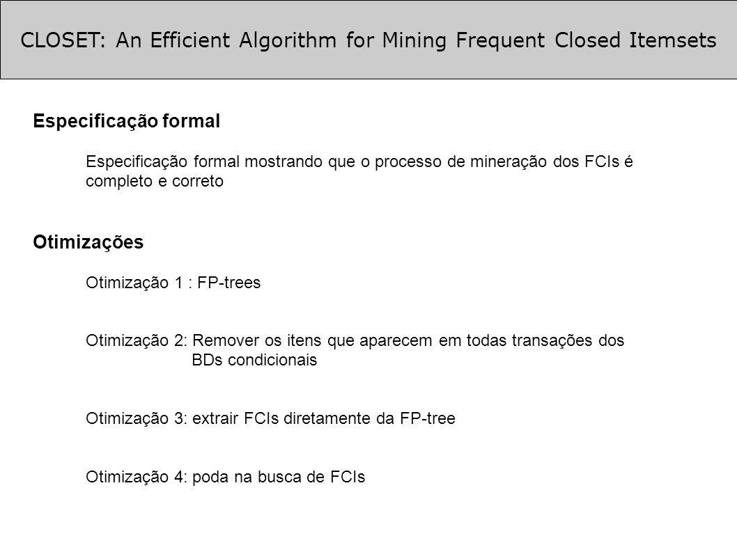 CLOSET: An Efficient Algorithm for Mining Frequent Closed Itemsets Especificação formal Especificação formal mostrando que o processo de mineração dos FCIs é completo e correto Otimizações Otimização 1 : FP-trees Otimização 2: Remover os itens que aparecem em todas transações dos BDs condicionais Otimização 3: extrair FCIs diretamente da FP-tree Otimização 4: poda na busca de FCIs