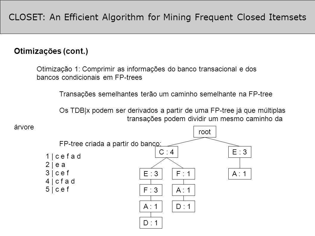 CLOSET: An Efficient Algorithm for Mining Frequent Closed Itemsets Otimizações (cont.) Otimização 1: Comprimir as informações do banco transacional e dos bancos condicionais em FP-trees Transações semelhantes terão um caminho semelhante na FP-tree Os TDB|x podem ser derivados a partir de uma FP-tree já que múltiplas transações podem dividir um mesmo caminho da árvore FP-tree criada a partir do banco: root C : 4 E : 3 F : 3 A : 1 D : 1 F : 1 A : 1 D : 1 E : 3 A : 1 1 | c e f a d 2 | e a 3 | c e f 4 | c f a d 5 | c e f