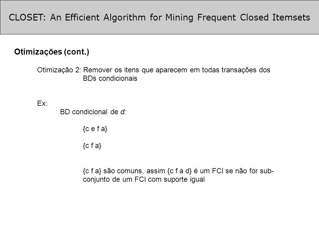CLOSET: An Efficient Algorithm for Mining Frequent Closed Itemsets Otimizações (cont.) Otimização 2: Remover os itens que aparecem em todas transações dos BDs condicionais Ex: BD condicional de d: {c e f a} {c f a} {c f a} são comuns, assim {c f a d} é um FCI se não for sub- conjunto de um FCI com suporte igual