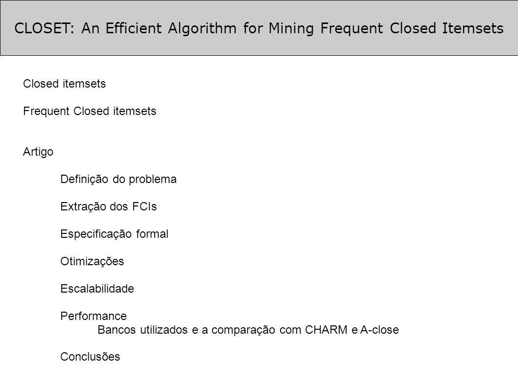 CLOSET: An Efficient Algorithm for Mining Frequent Closed Itemsets Extração dos FCIs (cont.) Encontrar sub-conjuntos nos FCIs Encontrar FCIs que contenham {d} criando o TDB|d {c e f a}, {c f a} -> FCI = {c f a : 2}, pois sup(d) = 2 assim {c f a} sempre apareceu junto com {d}, então: {c f a d} : 2 é um FCI Encontrar FCIs que contenham {a} mas que não contenham {d}, criando o TDB|a {c e f}, {e}, {c f} mas como sup(a) = 3 somente {a} é um FCI assim entra-se recursivamente para encontrar o restante de FCIs contendo {a} mas não {d} monta-se uma sub-lista de itens freqüentes do TDB|a, que será: f_list_a= c: 2, e: 2, f: 2 1 | c e f a d 2 | e a 3 | c e f 4 | c f a d 5 | c e f