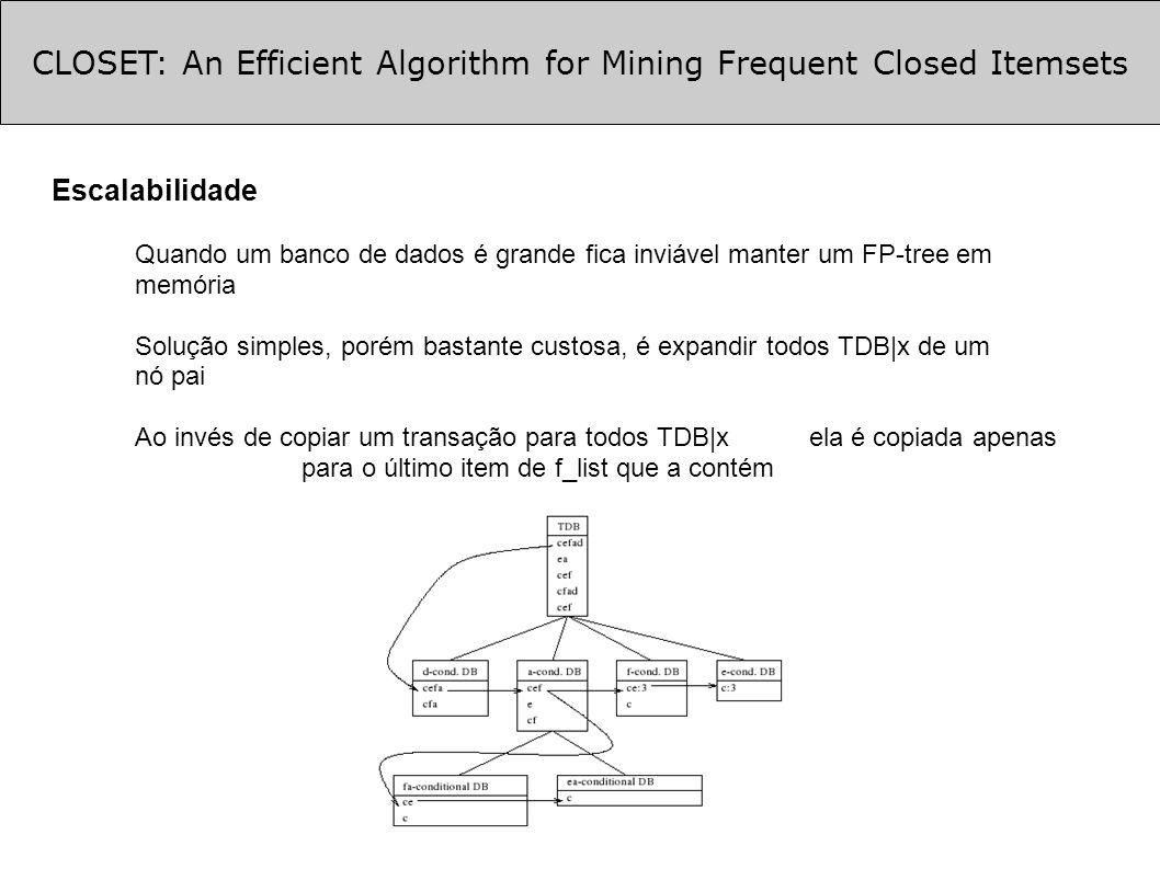 CLOSET: An Efficient Algorithm for Mining Frequent Closed Itemsets Escalabilidade Quando um banco de dados é grande fica inviável manter um FP-tree em memória Solução simples, porém bastante custosa, é expandir todos TDB|x de um nó pai Ao invés de copiar um transação para todos TDB|x ela é copiada apenas para o último item de f_list que a contém