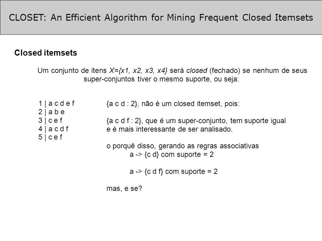 CLOSET: An Efficient Algorithm for Mining Frequent Closed Itemsets Extração dos FCIs (cont.) Encontrar sub-conjuntos nos FCIs De acordo com f_list_a criam-se 3 sub-conjuntos que contenham {a} mas não {d} {a f}, {a e}, {a c} todos com sup=2 TDB| f a = {a f} tem suporte igual a {a c d f} e é sub-conjunto deste, não é FCI TDB| c a = {a c} tem suporte igual a {a c d f} e é sub-conjunto deste, não é FCI TDB| e a = {c} que não atende o suporte, então {e a : 2} é um FCI Voltando da recursão e continuando os passos em f_list Continua-se fazendo para o TDB|f, TBD|e e TDB|c Ao final, obteve-se os seguintes FCIs: {acdf: 2}, {a: 3}, {ae: 2}, {cf: 4}, {cef: 3}, {e: 4}